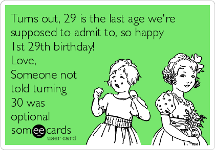 Turns Out 29 Is The Last Age Were Supposed To Admit So Happy