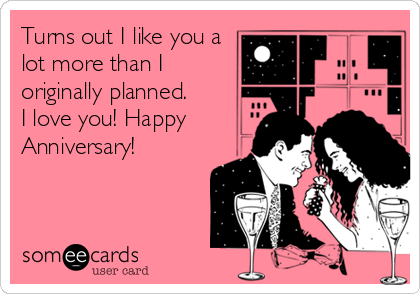 Turns out I like you a lot more than I originally planned.  I love you! Happy Anniversary!