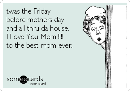 twas the Friday before mothers day and all thru da house. I Love You Mom !!!! to the best mom ever..