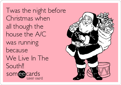 Twas the night before Christmas when all though the house the A/C was running because We Live In The South!!