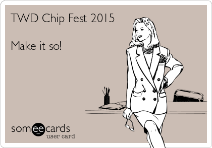 TWD Chip Fest 2015  Make it so!