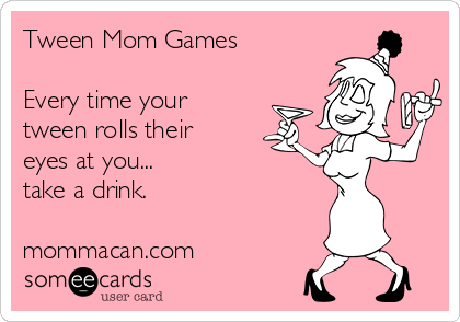 Tween Mom Games  Every time your tween rolls their eyes at you... take a drink.  mommacan.com