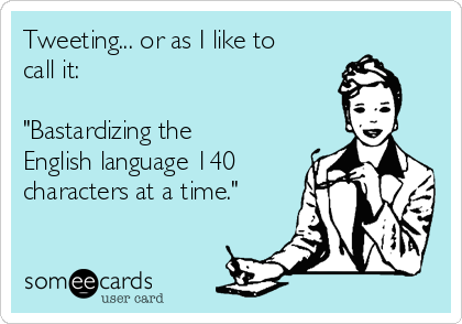 """Tweeting... or as I like to call it:  """"Bastardizing the English language 140 characters at a time."""""""