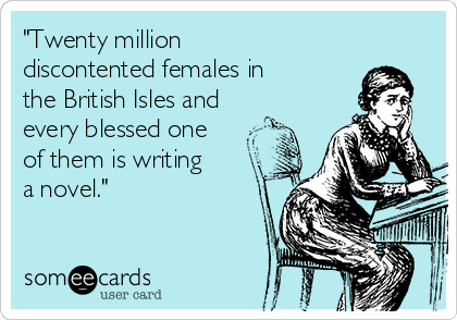 """""""Twenty million discontented females in the British Isles and every blessed one of them is writing a novel."""""""