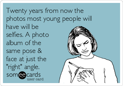 "Twenty years from now the photos most young people will have will be selfies. A photo album of the same pose & face at just the ""right"" angle."