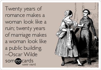 Twenty years of romance makes a woman look like a ruin; twenty years of marriage makes a woman look like a public building. --Oscar Wilde