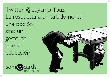 Twitter: @eugenio_fouz La respuesta a un saludo no es una opción sino un gesto de buena educación
