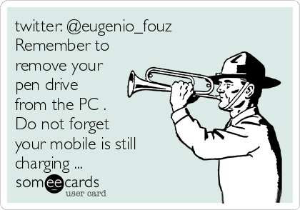 twitter: @eugenio_fouz Remember to remove your pen drive from the PC . Do not forget your mobile is still charging ...
