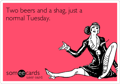 Two beers and a shag, just a normal Tuesday.