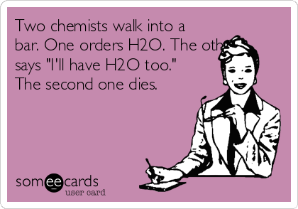 """Two chemists walk into a bar. One orders H2O. The other says """"I'll have H2O too."""" The second one dies."""
