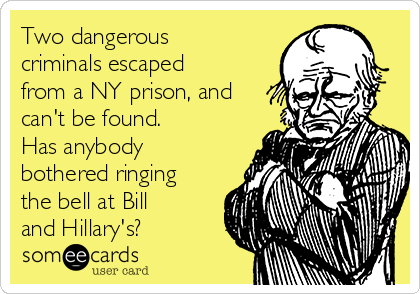 Two dangerous criminals escaped from a NY prison, and can't be found. Has anybody bothered ringing the bell at Bill and Hillary's?