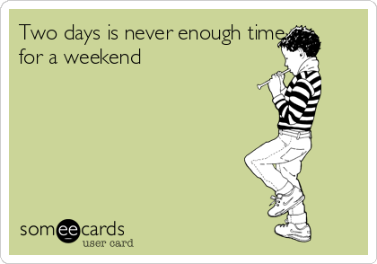 Two days is never enough time for a weekend