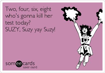 Two, four, six, eight who's gonna kill her test today? SUZY, Suzy yay Suzy!