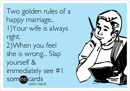 Two golden rules of a happy marriage.. 1)Your wife is always right.  2)When you feel she is wrong... Slap yourself & immediately see #1