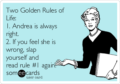 Two Golden Rules of Life:  1. Andrea is always right.  2. If you feel she is wrong, slap yourself and read rule #1 again.