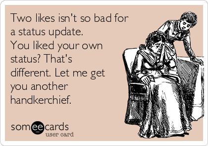 Two likes isn't so bad for a status update. You liked your own status? That's different. Let me get you another handkerchief.