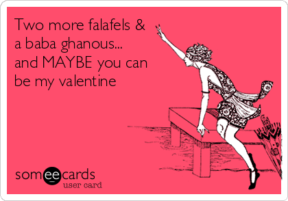 Two more falafels & a baba ghanous...  and MAYBE you can  be my valentine