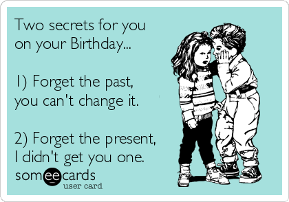 Two secrets for you on your Birthday...  1) Forget the past, you can't change it.  2) Forget the present, I didn't get you one.
