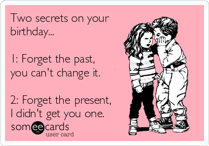 Two secrets on your birthday...  1: Forget the past,      you can't change it.     2: Forget the present, I didn't get you one.
