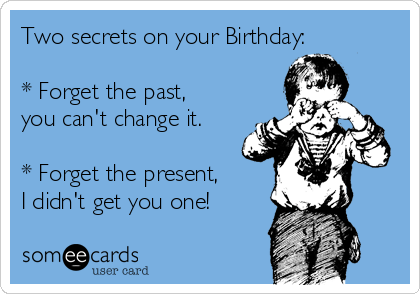 Two secrets on your Birthday:  * Forget the past, you can't change it.  * Forget the present, I didn't get you one!