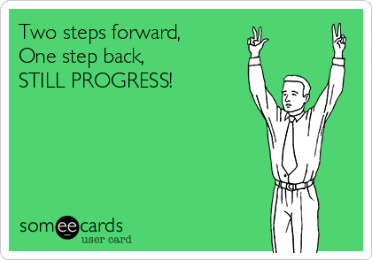 Two steps forward,  One step back,  STILL PROGRESS!