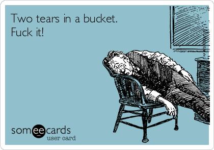 Two tears in a bucket. Fuck it!