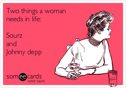 Two things a woman needs in life:  Sourz and  Johnny depp