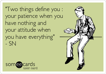 """""""Two things define you : your patience when you have nothing and your attitude when you have everything"""" - SN"""