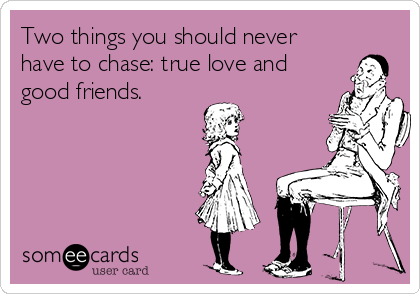 Two things you should never have to chase: true love and good friends.