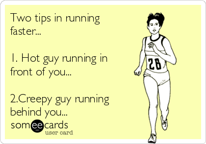 Two tips in running faster...  1. Hot guy running in front of you...  2.Creepy guy running behind you...