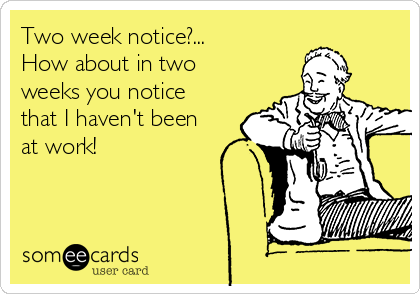 Two week notice?... How about in two weeks you notice that I haven't been at work!
