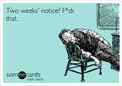 Two weeks' notice? F*ck that.