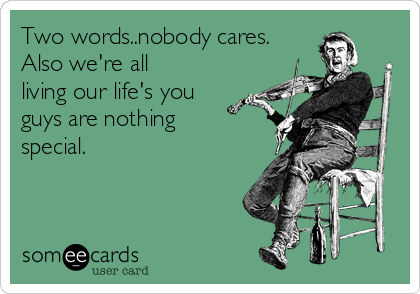 Two words..nobody cares. Also we're all living our life's you guys are nothing special.