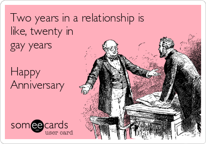 Two years in a relationship is like twenty in gay years happy
