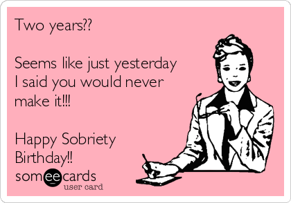 Two years??  Seems like just yesterday I said you would never make it!!!  Happy Sobriety Birthday!!