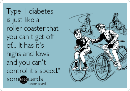 Type 1 diabetes  is just like a  roller coaster that you can't get off of... It has it's  highs and lows and you can't control it's speed.""
