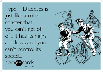 Type 1 Diabetes is  just like a roller coaster that you can't get off of... It has its highs and lows and you can't control its speed...