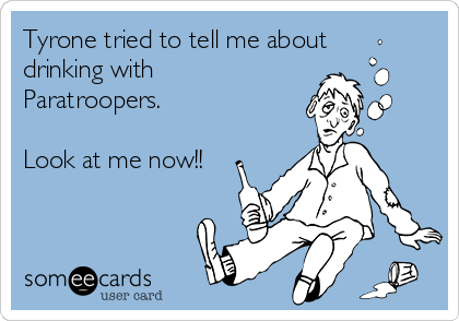Tyrone tried to tell me about drinking with Paratroopers.   Look at me now!!
