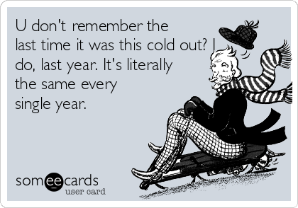 U don't remember the last time it was this cold out? I do, last year. It's literally the same every single year.