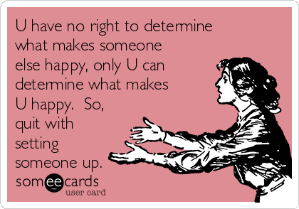 U have no right to determine what makes someone else happy, only U can determine what makes U happy.  So, quit with setting someone up.