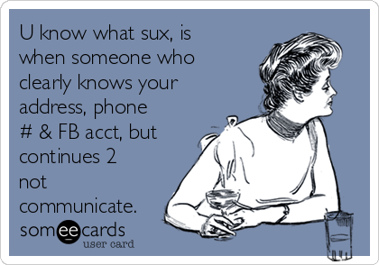 U know what sux, is when someone who clearly knows your address, phone # & FB acct, but continues 2 not communicate.