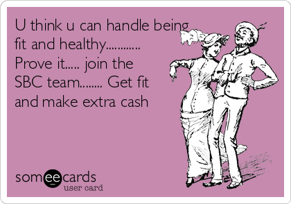 U think u can handle being fit and healthy............ Prove it..... join the SBC team........ Get fit and make extra cash