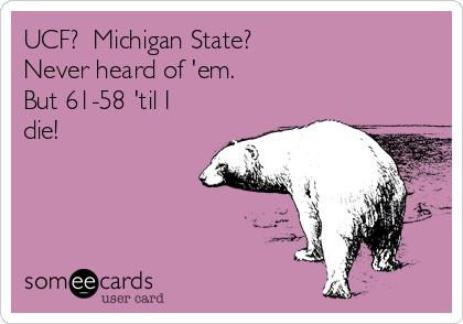 UCF?  Michigan State? Never heard of 'em. But 61-58 'til I die!
