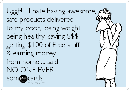 Uggh!   I hate having awesome, safe products delivered to my door, losing weight, being healthy, saving $$$,  getting $100 of Free stuff & earning money  from home ... said NO ONE EVER!