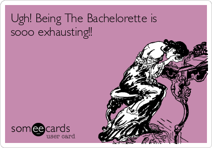 Ugh! Being The Bachelorette is sooo exhausting!!