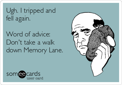 Ugh. I tripped and fell again.   Word of advice: Don't take a walk down Memory Lane.