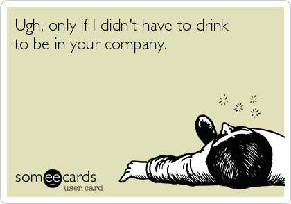 Ugh, only if I didn't have to drink to be in your company.