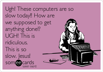 Ugh! These computers are so slow today!! How are we supposed to get  anything done!? UGH! This is ridiculous. This is so slow. Jesus!