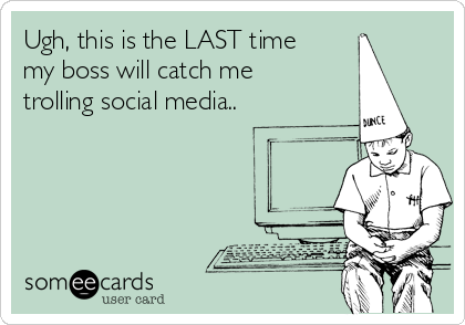 Ugh, this is the LAST time my boss will catch me  trolling social media..