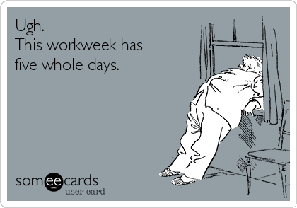 Ugh.  This workweek has  five whole days.